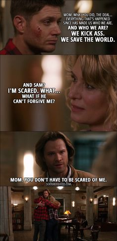 Quote from Supernatural 12x22 │  Dean Winchester: Mom, what you did, the deal... everything that's happened since has made us who we are. And who we are? We kick ass. We save the world. Mary Winchester: And Sam? I'm scared. What... What if he can't forgive me? Sam Winchester: Mom. You don't have to be scared of me.