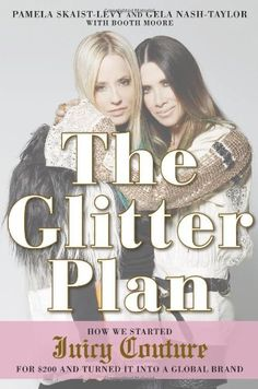 The Glitter Plan: How We Started Juicy Couture for $200 and Turned It into a Global Brand: Pamela Skaist-Levy, Gela Nash-Taylor, Booth Moore...