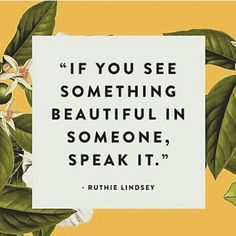 """""""If you see something beautiful in someone, speak it."""""""