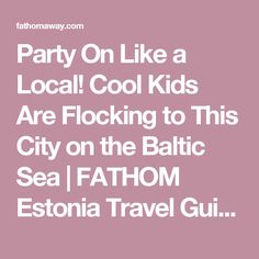 Party On Like a Local! Cool Kids Are Flocking to This City on the Baltic Sea    FATHOM  Estonia Travel Guides and Travel Blog