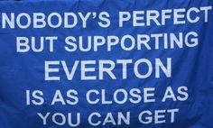 'Nobody's perfect but supporting Everton is as close as you can get.'  Everton football club banner.