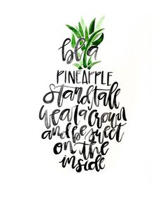 Be a pineapple: Stand tall. Wear a crown. And be sweet on the inside!