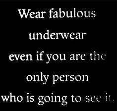 Use ropa interior fabulosa, incluso si usted es la única persona que se va a ver a sí misma.