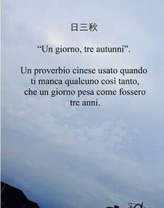 proverbi cinesi, Spanish translation: Every day (as if it lasted) three autumns (your absence) Poem Quotes, Words Quotes, Life Quotes, Sayings, Sad Love Quotes, Best Quotes, Good Sentences, Chinese Sentences, Italian Quotes