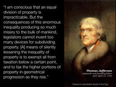 """I am conscious that an equal division of property is impracticable. But the consequences of this enormous inequality producing so much misery to the bulk of mankind, legislators cannot invent too many devices for subdividing property. [A] means of silently lessening the inequality of property is to exempt all from taxation below a certain point, and to tax the higher portions of property in geometrical progression as they rise."" Thomas Jefferson, born April 13, 1743."