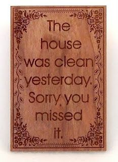 The house was clean yesterday....