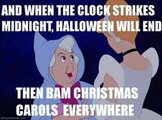 And when the clock strikes midnight, Halloween will end. Then, bam! Christmas carols everywhere. -Should have pinned this a month ago. But for the record, one of my local Wal-Marts had Christmas 10 days before Halloween in the Lawn and Garden department!! This is funny!