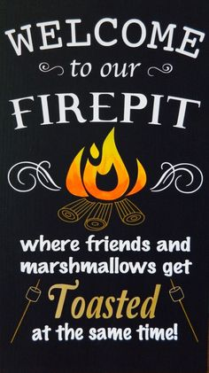 WELCOME to our FIREPIT where friends and marshmallows get Toasted at the same time!