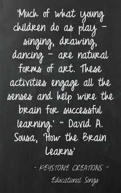 'Much of what young children do as play — singing, drawing, dancing — are natural forms of art. These activities engage all the senses and help wire the brain for successful learning.' ~ David A. Sousa, 'How the Brain Learns'