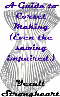 A Guide to Corset Making (Even the sewing impaired.) by Yezall Strongheart, http://www.amazon.com/gp/product/B007PEP0J0/ref=cm_sw_r_pi_alp_VMk8pb1EFZCJX