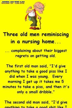"""Three old men reminiscing in a nursing home. complaining about their biggest regrets on getting old. The first old man said, """"I'd give anything to take a good piss like I did when I was young. Every morning I get up it takes me 5 minutes. Funny Long Jokes, Funny Jokes For Adults, Funny Quotes, Funny Memes, Funny Nurse Jokes, Funny Fails, Qoutes, Life Quotes, Badass Quotes"""