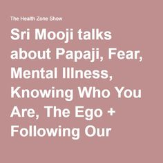 Sri Mooji talks about Papaji, Fear, Mental Illness, Knowing Who You Are, The Ego + Following Our Hearts. - The Health Zone Show