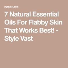 7 Natural Essential Oils For Flabby Skin That Works Best! - Style Vast