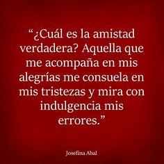 """""""¿Cuál es la amistad verdadera? Aquella que me acompaña en mis alegrías me consuela en mis tristezas y mira con indulgencia mis errores."""" ~ Josefina Abal"""