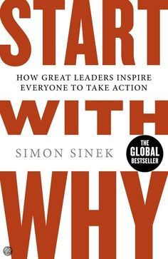 Start With Why: How Great Leaders Inspire Everyone To Take Action, by: Simon Sinek.