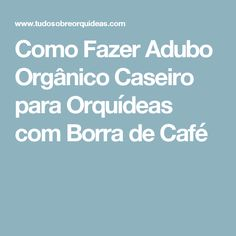 Como Fazer Adubo Orgânico Caseiro para Orquídeas com Borra de Café