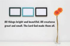 Decal - Vinyl Wall Sticker : All things bright and beautiful. All creatures great and small. The Lord God made them all. Quote Home Living Room Bedroom Decor - DISCOUNTED SALE ITEM - 22 Colors Available Size: 6 Inches X 16 Inches Design With Vinyl Decals http://www.amazon.com/dp/B00KG0JTEW/ref=cm_sw_r_pi_dp_Xyoxvb08144TF