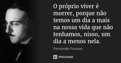 O próprio viver é morrer, porque não temos um dia a mais na nossa vida que não tenhamos, nisso, um dia a menos nela. — Fernando Pessoa