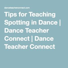 Tips for Teaching Spotting in Dance | Dance Teacher Connect | Dance Teacher Connect