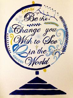 Be the Change you Wish to See on the World