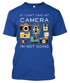 If I Can't Take My Camera, I'm Not Going! --- http://teespring.com/if-i-cant-take-my-camera