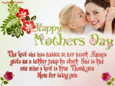 The love she has hidden in her heart, Always gives me a better jump to start, She is the one who's love is true, Thank you Mom for being you...!!! Happy Mother's Day...!!!