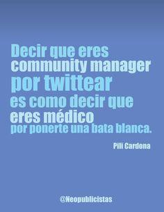 """Decir que eres #CommunityManager por twittear es como decir que eres médico por ponerte una bata blanca"" Pili Cardona"
