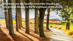 Whenever you see beauty, remember you are on holy ground. Beauty is the first glimpse of the divine. OSHO #see #beauty #remember #holy #ground #first #glimpse #divine