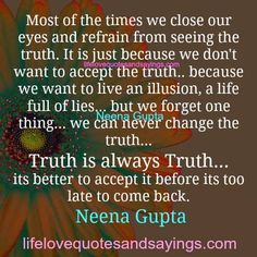 Most of the times we close our eyes and refrain from seeing the truth. It is just because we don't want to accept the truth.. because we want to live an illusion, a life full of lies… but we forget one thing… we can never change the truth… Truth is always Truth… its better to …