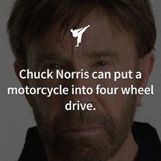 Chuck Norris can put a motorcycle into fourwheel drive