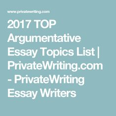 2017 TOP Argumentative Essay Topics List | PrivateWriting.com    PrivateWriting Essay Writers