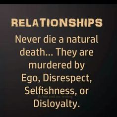 Relationships never die a natural death.they are murdered by Ego, Disrespect, Selfishness or Disloyalty. Great Quotes, Quotes To Live By, Me Quotes, Inspirational Quotes, Unique Quotes, Random Quotes, Quotable Quotes, My Guy, Motivation