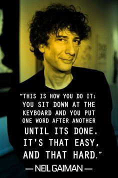"""This is how you do it: you sit down at the keyboard and you put one word after another until its done. It's that easy, and that hard."" - Neil Gaiman #writingquotes #writerslife"