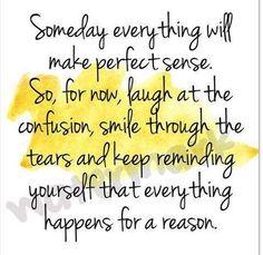 Algún día todo va a tener sentido. Entonces por ahora, ríete de la confusión, sonríe entre las lágrimas y continúa recordándote que todo pasa por una razón