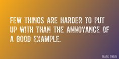 Quote by Mark Twain => Few things are harder to put up with than the annoyance of a good example.