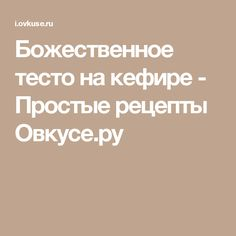 Божественное тесто на кефире - Простые рецепты Овкусе.ру