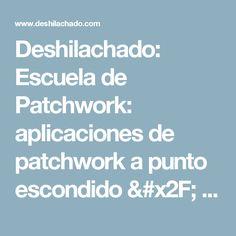 Deshilachado: Escuela de Patchwork: aplicaciones de patchwork a punto escondido / Patchwork School: Appliqués in hidden stitch