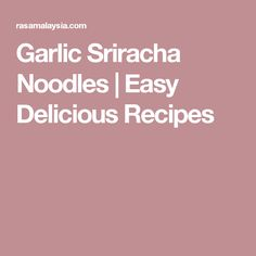 Garlic Sriracha Noodles   Easy Delicious Recipes