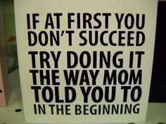 oddly enough I generally am telling this to my mom, she has more experience, but I have an upper hand on common sense.
