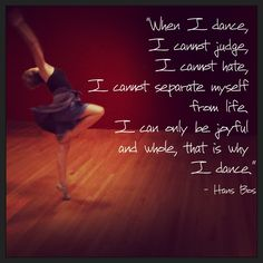 """""""When I dance, I cannot judge, I cannot hate, I cannot separate myself from life, I can only be joyful and whole, that is why I dance.""""—Hans Boz"""