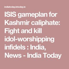 ISIS gameplan for Kashmir caliphate: Fight and kill idol-worshipping infidels : India, News - India Today