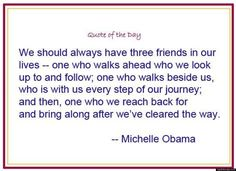 We should always have three friends in our lives - one who walks ahead who we look up to and follow; one who walks beside us who is with us every step of the journey; and then one who we reach back for and bring along after we've cleared the way. ~Michelle Obama Inspirational Quote