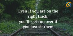 #Even If you are on the right #track, you'll  get #run over if you just #sit them