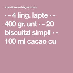 · - 4 ling. lapte · - 400 gr. unt · - 20 biscuitzi simpli · - 100 ml cacao cu