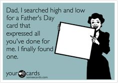 Loser Dads,  you know who you are,I searched high and low for a Father's Day card that expressed all you've done for me. I finally found one.