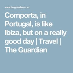 Comporta, in Portugal, is like Ibiza, but on a really good day | Travel | The Guardian
