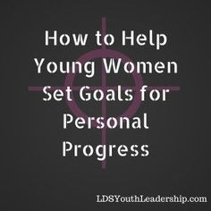 How to Help Young Women Set Goals for Personal Progress – LDS Youth Leadership (from https://www.ldsyouthleadership.com/what-are-your-goals-for-2016/)