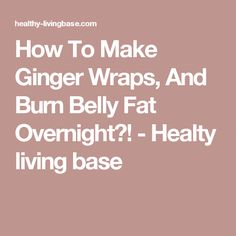 How To Make Ginger Wraps, And Burn Belly Fat Overnight?! - Healty living base