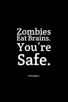 """or, """"zombie's eat brains, so I think it's safe to say you're not in any danger."""""""