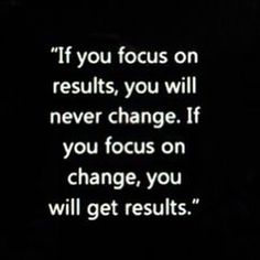 Focus on change, not results.